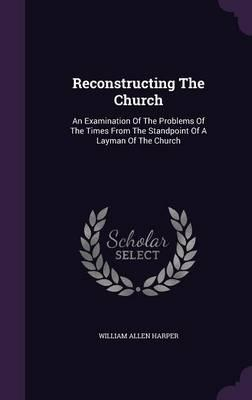 Reconstructing the Church  An Examination of the Problems of the Times from the Standpoint of a Layman of the Church