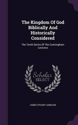 The Kingdom of God Biblically and Historically Considered  The Tenth Series of the Cunningham Lectures