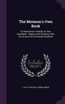 The Mormon's Own Book  Or Mormonism Tried  Its Own Standards - Reason and Scripture, with an Account of Its Present Condition