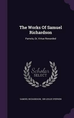 The Works of Samuel Richardson  Pamela, Or, Virtue Rewarded