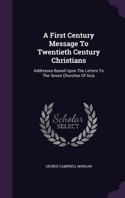 A First Century Message to Twentieth Century Christians  Addresses Based Upon the Letters to the Seven Churches of Asia