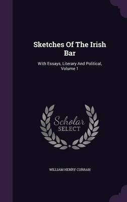 Sketches of the Irish Bar  With Essays, Literary and Political, Volume 1