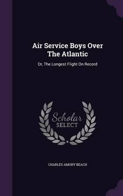 Air Service Boys Over the Atlantic  Or, the Longest Flight on Record
