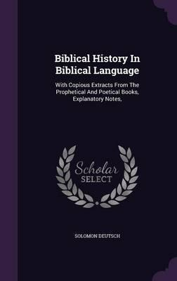 Biblical History in Biblical Language : With Copious Extracts from the Prophetical and Poetical Books, Explanatory Notes,