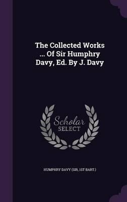 The Collected Works ... of Sir Humphry Davy, Ed. by J. Davy