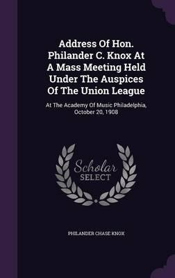 Address of Hon. Philander C. Knox at a Mass Meeting Held Under the Auspices of the Union League : At the Academy of Music Philadelphia, October 20, 1908