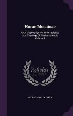 Horae Mosaicae  Or a Dissertation on the Credibility and Theology of the Pentateuch, Volume 1