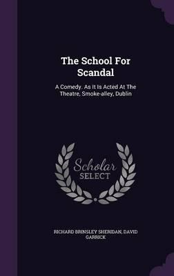 The School for Scandal  A Comedy. as It Is Acted at the Theatre, Smoke-Alley, Dublin