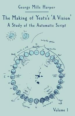 The Making of Yeats's A Vision: Volume 1: Study of the Automatic Script