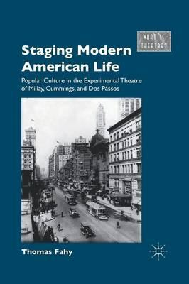 Staging Modern American Life  Popular Culture in the Experimental Theatre of Millay, Cummings, and Dos Passos