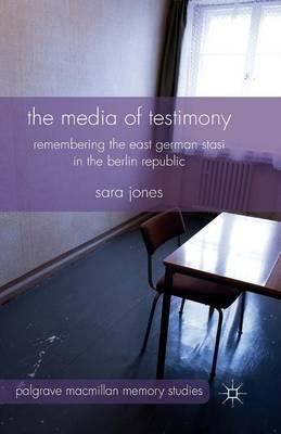 The Media of Testimony: Remembering the East German Stasi in the Berlin Republic