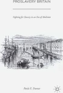 Proslavery Britain  Fighting for Slavery in an Era of Abolition
