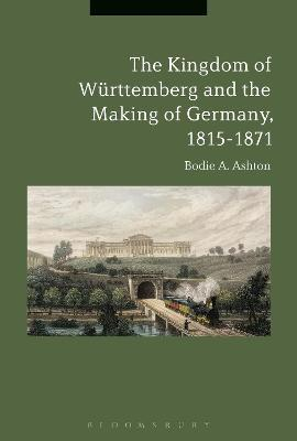 The Kingdom of Wurttemberg and the Making of Germany, 1815-1871