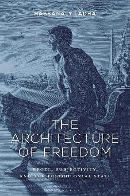 The Architecture of Freedom  Hegel, Subjectivity, and the Postcolonial State