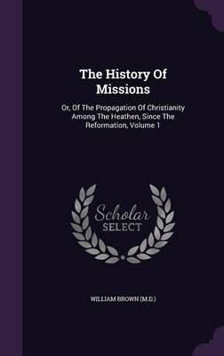 The History of Missions  Or, of the Propagation of Christianity Among the Heathen, Since the Reformation, Volume 1