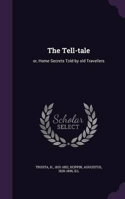 The Tell-Tale : Or, Home Secrets Told  Old Travellers