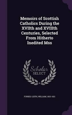 Memoirs of Scottish Catholics During the Xviith and Xviiith Centuries, Selected from Hitherto Inedited Mss