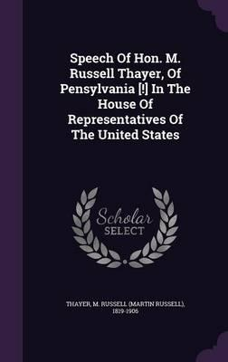 Speech of Hon. M. Russell Thayer, of Pensylvania [!] in the House of Representatives of the United States