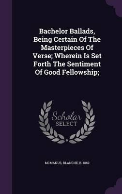 Bachelor Ballads, Being Certain of the Masterpieces of Verse; Wherein Is Set Forth the Sentiment of Good Fellowship;