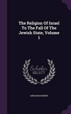The Religion of Israel to the Fall of the Jewish State, Volume 1