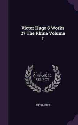 Victor Hugo S Works 27 the Rhine Volume I
