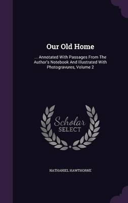 Our Old Home  ... Annotated with Passages from the Author's Notebook and Illustrated with Photogravures, Volume 2