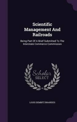 Scientific Management and Railroads; Being Part of a Brief Submitted to the Interstate Commerce Commission