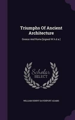 Triumphs of Ancient Architecture : Greece and Rome [Signed W.H.D.A.]