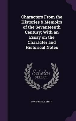 Characters from the Histories & Memoirs of the Seventeenth Century; With an Essay on the Character and Historical Notes