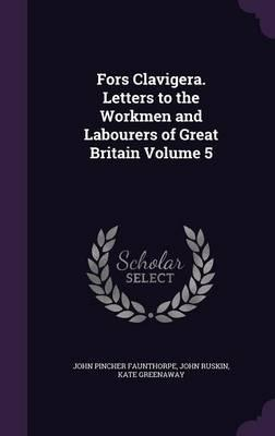 Fors Clavigera. Letters to the Workmen and Labourers of Great Britain Volume 5
