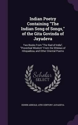 Indian Poetry Containing the Indian Song of Songs, of the