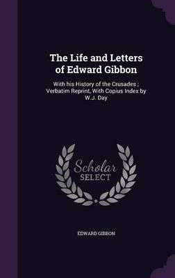 The Life and Letters of Edward Gibbon  With His History of the Crusades; Verbatim Reprint, with Copius Index by W.J. Day