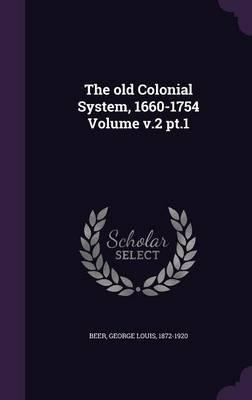 The Old Colonial System, 1660-1754 Volume V.2 PT.1
