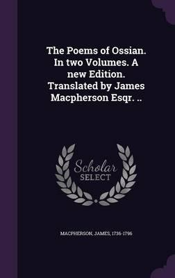 The Poems of Ossian. in Two Volumes. a New Edition. Translated by James MacPherson Esqr. ..