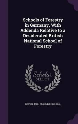 Schools of Forestry in Germany, with Addenda Relative to a Desiderated British National School of Forestry