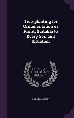 Tree-Planting for Ornamentation or Profit, Suitable to Every Soil and Situation