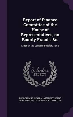 Report of Finance Committee of the House of Representatives, on Bounty Frauds, &C.  Made at the January Session, 1865