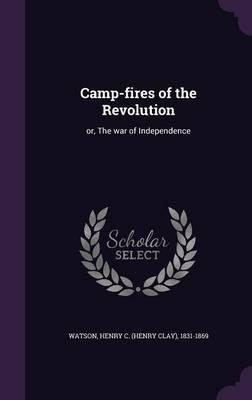 Camp-Fires of the Revolution  Or, the War of Independence