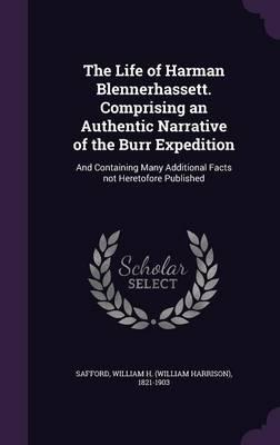 The Life of Harman Blennerhassett. Comprising an Authentic Narrative of the Burr Expedition  And Containing Many Additional Facts Not Heretofore Published