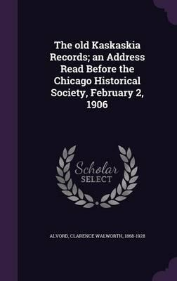 The Old Kaskaskia Records; An Address Read Before the Chicago Historical Society, February 2, 1906