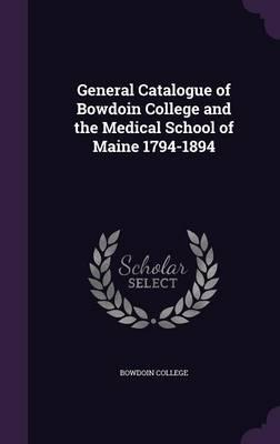 General Catalogue of Bowdoin College and the Medical School of Maine 1794-1894