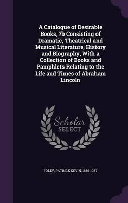 A Catalogue of Desirable Books, ?B Consisting of Dramatic, Theatrical and Musical Literature, History and Biography, with a Collection of Books and Pamphlets Relating to the Life and Times of Abraham Lincoln