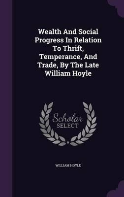 Wealth and Social Progress in Relation to Thrift, Temperance, and Trade, by the Late William Hoyle