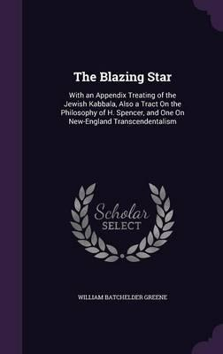 The Blazing Star  With an Appendix Treating of the Jewish Kabbala, Also a Tract on the Philosophy of H. Spencer, and One on New-England Transcendentalism