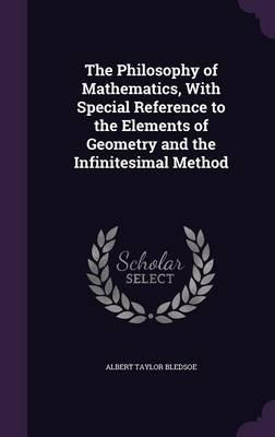 The Philosophy of Mathematics, with Special Reference to the Elements of Geometry and the Infinitesimal Method