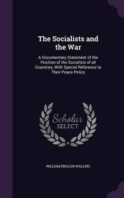 The Socialists and the War  A Documentary Statement of the Position of the Socialists of All Countries, with Special Reference to Their Peace Policy