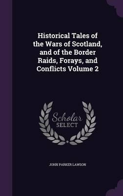 Historical Tales of the Wars of Scotland, and of the Border Raids, Forays, and Conflicts Volume 2