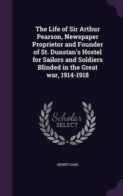 The Life of Sir Arthur Pearson, Newspaper Proprietor and Founder of St. Dunstan's Hostel for Sailors and Soldiers Blinded in the Great War, 1914-1918