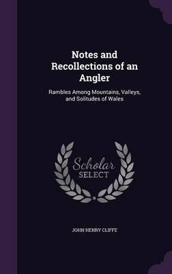 Notes and Recollections of an Angler  Rambles Among Mountains, Valleys, and Solitudes of Wales
