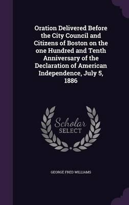 Oration Delivered Before the City Council and Citizens of Boston on the One Hundred and Tenth Anniversary of the Declaration of American Independence, July 5, 1886